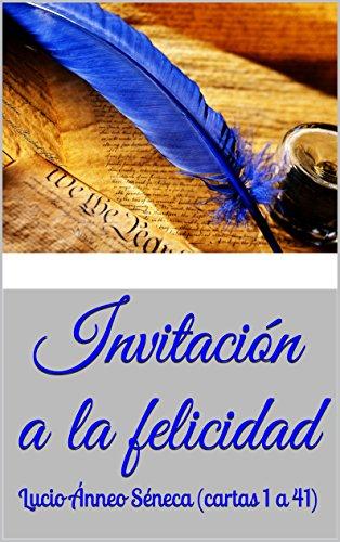 Invitación a la felicidad: Lucio Ánneo Séneca (cartas 1 a 41) (Cartas morales a Lucilio de Lucio Ánneo Séneca) (Spanish Edition)