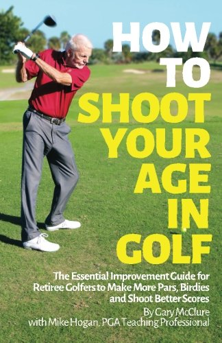 How to Shoot Your Age in Golf: The Essential Improvement Guide for Retiree Golfers to Make More Pars, Birdies and Shoot Better Scores