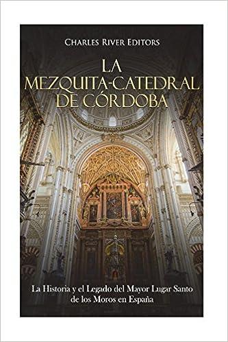 La Mezquita-Catedral de Córdoba: La Historia y el Legado del Mayor Lugar Santo de los Moros en España: Amazon.es: Charles River Editors: Libros