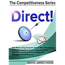 Direct!: Sell More using Superior Direct Mail Marketing, Create Compelling Sales Copy, Increase Your Campaigning Effectiveness and Competitive Offer, and ... (The Competitiveness Series Book 1)