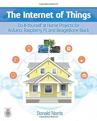 The Internet of Things: Do-It-Yourself at Home Projects for Arduino; Raspberry Pi and BeagleBone Black