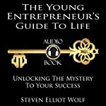 The Young Entrepreneurs Guide to Life: Unlocking The Mystery to Your Success | Steven Elliott Wolf