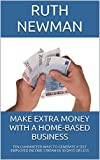 Make Extra Money With A Home-Based Business: Ten Guaranteed Ways To Generate A Self Employed Income Stream In 30 Days Or Less