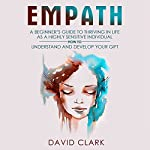 Empath: A Beginner's Guide to Thriving in Life as a Highly Sensitive Individual - How to Understand and Develop Your Gift: Empath Healing, Book 2 | David Clark