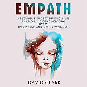Empath: A Beginner's Guide to Thriving in Life as a Highly Sensitive Individual - How to Understand and Develop Your Gift Audiobook