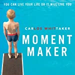 Moment Maker: You Can Live Your Life or It Will Live You | Carlos Whittaker