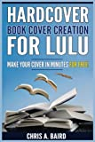 Hardcover Book Cover Creation For Lulu: Make Your Cover In Minutes For Free! (Lulu, Createspace, Self Publishing, Kindle, Authors)