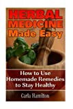 Herbal Medicine Made Easy: How to Use Homemade Remedies to Stay Healthy: (Herbalism, Medicinal Herbs)
