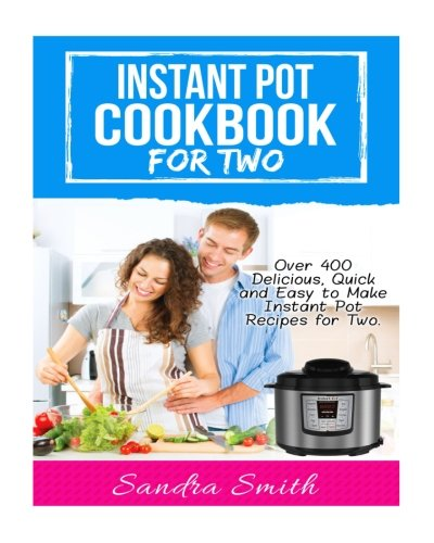 Instant Pot  Cookbook for Two: Over 400 Amazing, Easy and Delicious Recipes for Two by Sandra Smith
