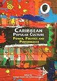 Caribbean Popular Culture: Power, Politics and Performance
