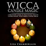 Wicca Candle Magic: A Beginner's Guide to Practicing Wiccan Candle Magic, with Simple Candle Spells | Lisa Chamberlain