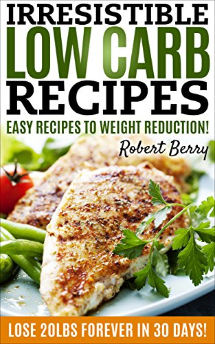 LOW CARB: Irresistible Low Carb Recipes- Your Beginners Guide For Easy Recipes To Weight Reduction! (Low Carb, Low Carb Cookbook, Low Carb Diet, Low Carb Recipes, Low Carb Diet Recipes) by Robert Berry