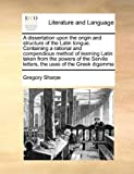 A Dissertation upon the Origin and Structure of the Latin Tongue Containing a Rational and Compendious Method of Learning Latin, Gregory Sharpe, 1171027990