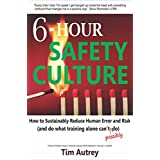 6-Hour Safety Culture: How to Sustainably Reduce Human Error and Risk (and do what training alone can't (possibly) do)