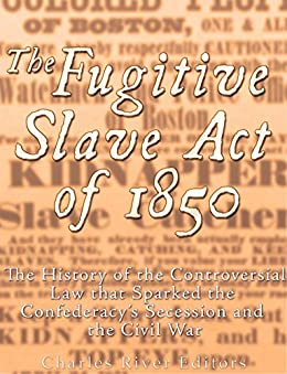 The Fugitive Slave Act of 1850: The History of the Controversial Law that Sparked the Confederacy's Secession and the Civil War