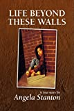 Life beyond these Walls, Angela Stanton, 1436322960