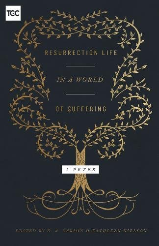 Resurrection Life in a World of Suffering: 1 Peter (Gospel Coalition)