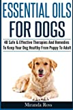Essential Oils For Dogs: 40 Safe & Effective Therapies And Remedies To Keep Your Dog Healthy From Puppy To Adult (Essential Oils For Pets, Essential Oils For Dogs) (Volume 1)