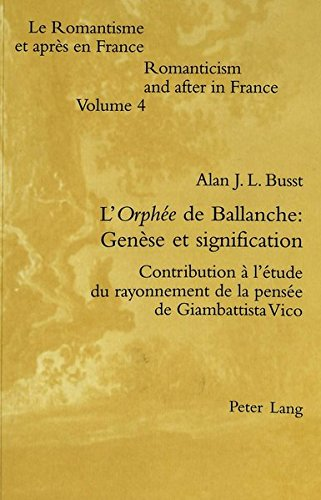 L''Orphee' de Ballanche: genese et signification. Contribution a l'etude du rayonnement de la pensee de Giambattista Vico (Le Romantisme et apres en France / Romanticism and after in France. Vol. 4)
