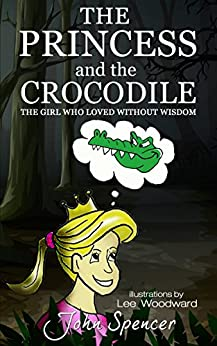 The Princess and the Crocodile: The Girl Who Loved Without Wisdom (The Lost Parables) by [Spencer, John]
