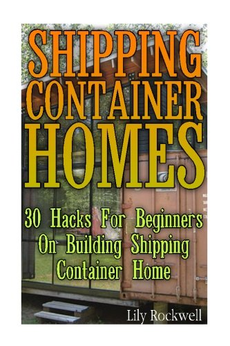 Shipping Container Homes: 30 Hacks For Beginners On Building Shipping Container Home: (Tiny Houses Plans, Interior Design Books, Architecture Books)