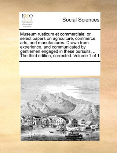 Museum rusticum et commerciale: or, select papers on agriculture, commerce, arts, and manufactures. Drawn from experienc