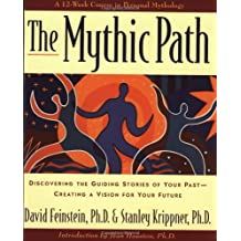 The Mythic Path: Discovering the Guiding Stories of Your Past -- Creating a Vision for Your Future