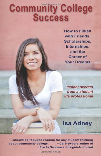 Community College Success: How to Finish with Friends, Scholarships, Internships, and the Career of Your Dreams by Adney Isa (2012-02-12) Paperback