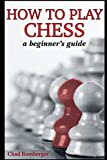 How To Play Chess: A Beginner's Guide To Learning The Chess Game, Pieces, Board, Rules, & Strategies-Chad Bomberger
