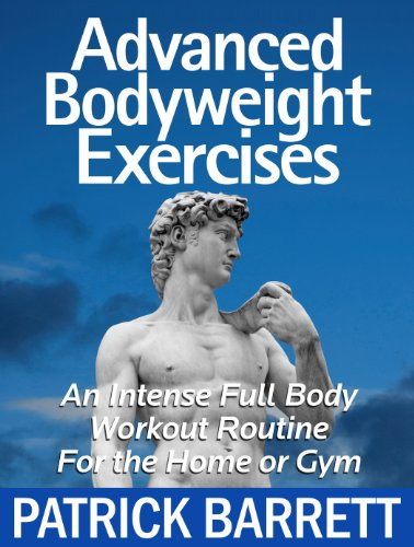 Advanced Bodyweight Exercises: An Intense Full Body Workout In A Home Or Gym: Patrick Barrett