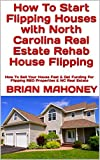 How To Start Flipping Houses with North Carolina Real Estate Rehab House Flipping: How To Sell Your House Fast & Get Funding For Flipping REO Properties & NC Real Estate