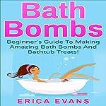 Bath Bombs: A Beginner's Guide to Making Amazing Bath Bombs and Bathtub Treats! | Erica Evans