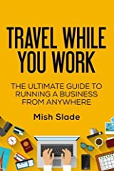 Travel While You Work: The Ultimate Guide to Running a Business from Anywhere by Mish Slade (2015-08-15) Paperback