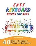 Easy Keyboard Pieces For Kids: 40 Simple Keyboard Pieces For Beginners - Easy Keyboard Songbook For Kids (Simple Keyboard Sheet Music With Letters For Beginners)