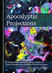 Apocalyptic Projections: A Study of Past Predictions, Current Trends and Future Intimations as Related to Film and Literature