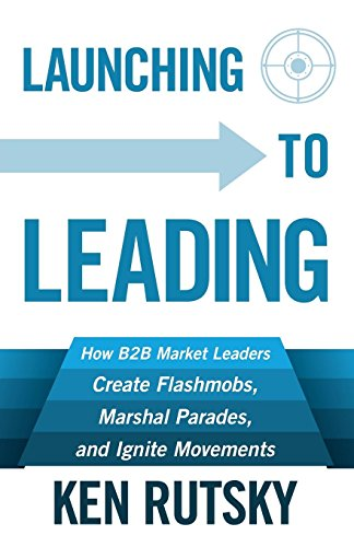 Launching to Leading: How B2B Market Leaders Create Flashmobs, Marshal Parades and Ignite Movements by [Rutsky, Ken]
