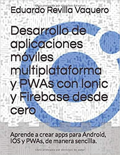 Desarrollo de aplicaciones móviles multiplataforma y PWAs con Ionic y Firebase desde cero: Aprende a crear apps para Android, IOS y PWAs, de manera sencilla