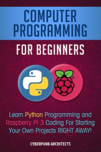 Computer Programming  For Beginners: Learn Python Programming and Raspberry Pi 3 Coding For Starting Your Own Projects RIGHT AWAY!
