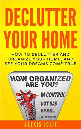 Declutter Your Home: How to Declutter and Organize Your Home, and See Your Dreams Come True (Decluttering, Organised, Organized, Lifestyle) by [Jolie, Alexis]