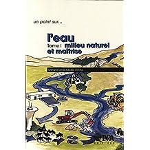 L'eau: Tome 1. Milieu naturel et maîtrise (Un point sur...) (French Edition)