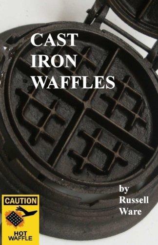Cast Iron Waffles: A Baker's Dozen Primer (Volume 3) by Russell Ware