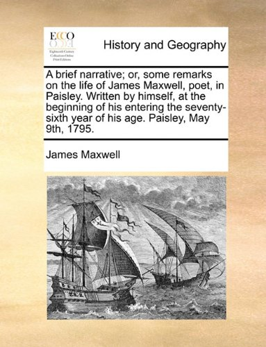 A brief narrative; or, some remarks on the life of James Maxwell, poet, in Paisley. Written by himself, at the beginning of his entering the seventy-sixth year of his age. Paisley, May 9th, 1795.