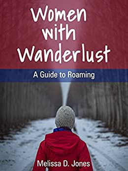 Women with Wanderlust: A Guide to Roaming by [Jones, Melissa D.]