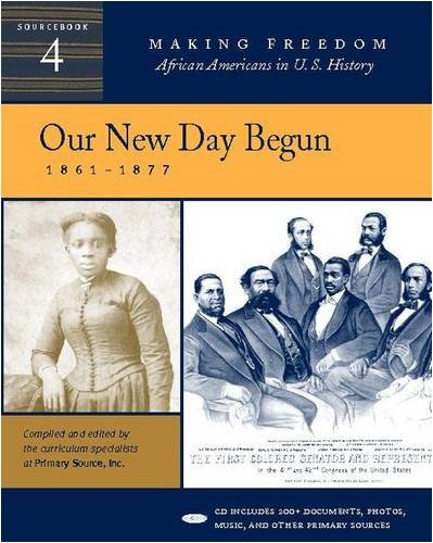 Our New Day Begun: 1861-1877 [Sourcebook 4] (Making Freedom: African Americans In U.S. History)