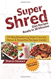 Super Shred Diet Recipes Ready in 30 Minutes - 74 Mouthwatering Main Courses, Stews and Smoothie Recipes Inside!, Sharon Stewart, 1500462977