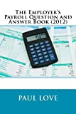 The Employer's Payroll Question and Answer Book (2012), Paul Love, 1469941260