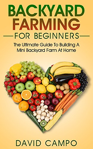 Backyard Farming For Beginners: The Ultimate Guide To Building A Mini Backyard Farm At Home (How to grow organic food, indoor gardening from home, self sustainable farm, gardening for beginners) by [Campo, David]