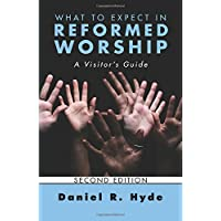 What to Expect in Reformed Worship, Second Edition: A Visitor's Guide