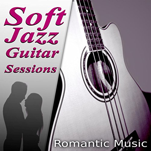 Soft Jazz Guitar Sessions - The Best Romantic Music for Lovers, First Kiss & First Date, Acoustic Guitar, Romantic Piano, Sexy Songs, Candle Light Dinner Party