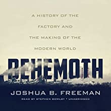 Behemoth: A History of the Factory and the Making of the Modern World Audiobook by Joshua B. Freeman Narrated by Stephen Bowlby
